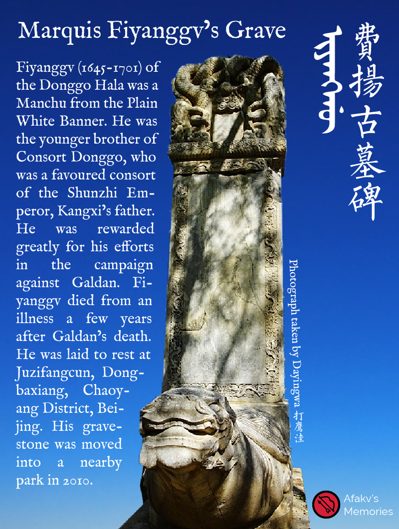 Afakv - Fiyanggv (1645-1701) of the Donggo Hala was a Manchu from the Plain White Banner. He was the younger brother of Consort Donggo, who was a favoured consort of the Shunzhi Emperor, Kangxi's father. He was rewarded greatly for his efforts in the campaign against Galdan. Fiyanggv died from an illness a few years after Galdan's death. He was laid to rest at Juzifangcun, Dongbaxiang, Chaoyang District, Beijing. His gravestone was moved into a nearby park in 2010. Photograph taken by Dayingwa 打鹰洼