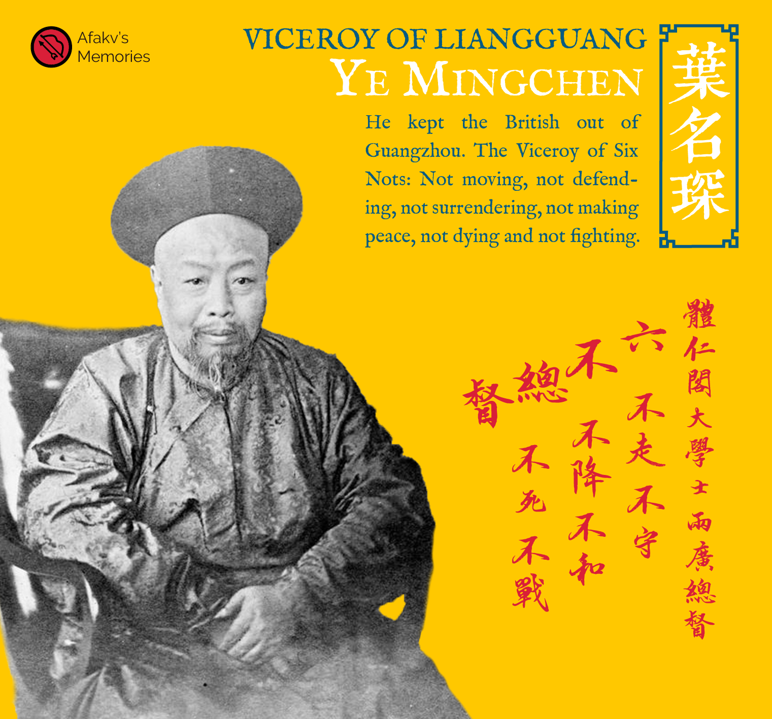 Afakv - Viceroy of Liangguang, Ye Mingchen, He kept the British out of Guangzhou. The Viceroy of Six Nots: Not moving, not defending, not surrendering, not making peace, not dying and not fighting. 葉名琛. 體仁閣大學士兩廣總督. 六不總督. 不戰、不和、不守、不死、不降、不走.